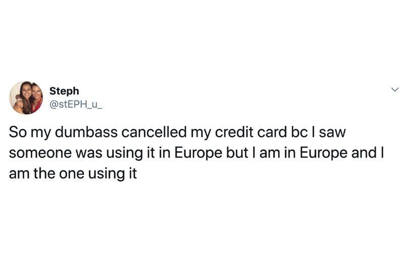Tweet: so my dumbass cancelled my credit card because I saw someone was using it in Europe but I am in Europe and I am the one using it.