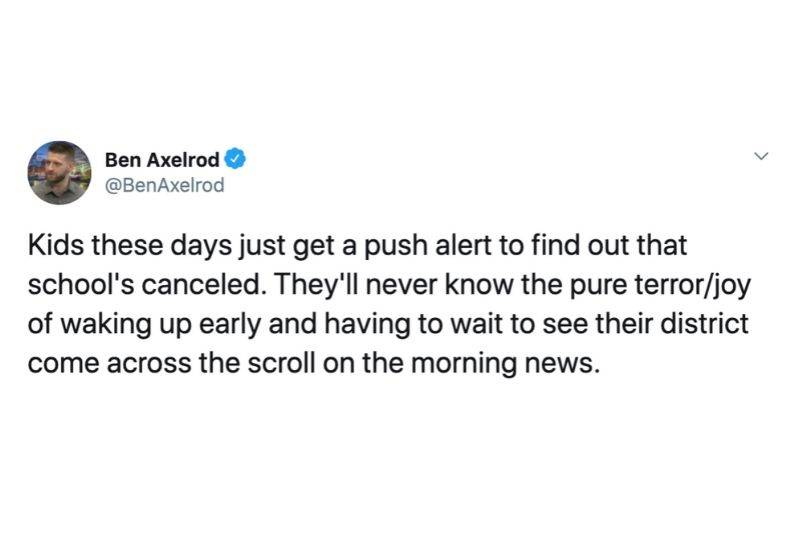 Tweet: Kids these days just get a push alert to find out that school's canceled. They'll never know the pure terror/joy of waking up early and having to wait and see their district come across the scroll on the morning news