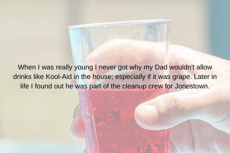 someone's dad was weird about letting them drink Kool Aid and it was because they were part of Jamestown clean up crew